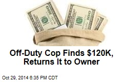 Off-Duty Cops Finds $120K, Returns It to Owner