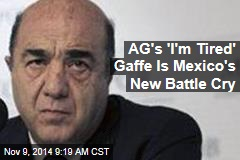 AG's 'I'm Tired' Gaffe Becomes Mexico's New Rallying Cry