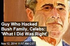 Guy Who Hacked Bush Family, Celebs: 'What I Did Was Right'