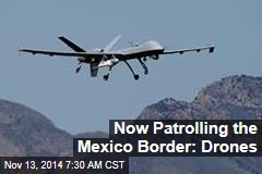 Now Patrolling the Mexico Border: Drones