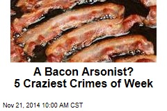 Attempted Bacon Arson: 5 Craziest Crimes of Week