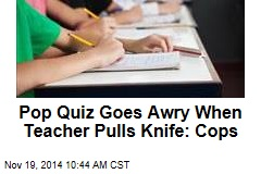 Pop Quiz Goes Awry When Teacher Pulls Knife: Cops
