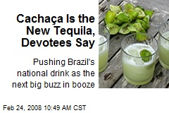 Cachaça Is the New Tequila, Devotees Say