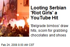Looting Serbian 'Riot Girls' a YouTube Hit