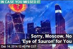 Sorry, Moscow, No 'Eye of Sauron' for You