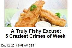A Truly Fishy Excuse: 5 Craziest Crimes of Week