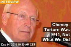 Cheney: Torture Was 9/11, Not What We Did