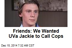 Friends: We Wanted UVa Jackie to Call Cops