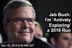 Jeb Bush: I'm 'Actively Exploring' a 2016 Run