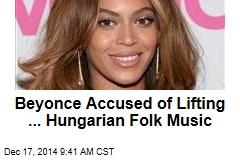 Beyonce Accused of Lifting ... Hungarian Folk Music
