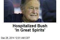 Hospitalized Bush 'In Great Spirits'