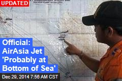 Official: AirAsia Jet 'Probably at Bottom of Sea'