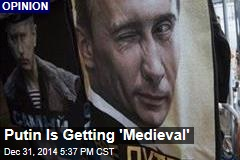 Putin Is Getting 'Medieval'