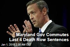 Maryland Gov Commutes Last Four Death Row Sentences