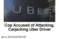 Cop Charged With Attacking, Carjacking Uber Driver