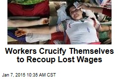 Workers Crucify Themselves to Recoup Lost Wages