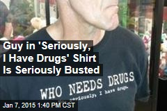 Guy in 'Seriously, I Have Drugs' Shirt Is Seriously Busted