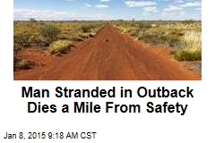 Man Stranded in Outback Dies a Mile From Safety