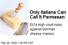 Only Italians Can Call It Parmesan