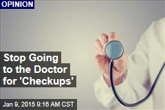 Stop Going to the Doctor for 'Checkups'