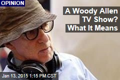A Woody Allen TV Show? What It Means