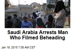 Saudi Arabia Arrests Man Who Filmed Beheading