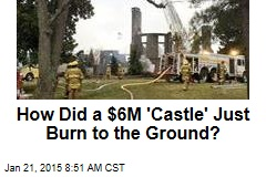 How Did a $6M 'Castle' Just Burn to the Ground?