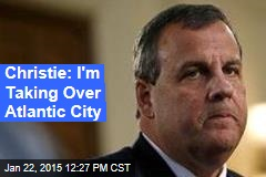 Christie: I'm Taking Over Atlantic City