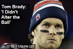Tom Brady: 'I Didn't Alter the Ball'