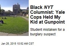Black NYT Columnist: Yale Cops Held My Kid at Gunpoint