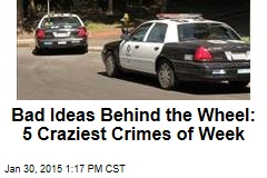Bad Ideas Behind the Wheel: 5 Craziest Crimes of Week