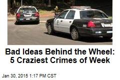 Bad Ideas Behind the Wheel: 5 Craziest Crimes of Week