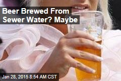 Sewage Brewage: Firm Wants to Brew Beer From Sewer Water