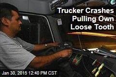 Trucker Crashes Pulling Own Loose Tooth