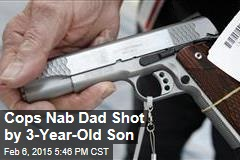 Cops Nab Dad Shot by 3-Year-Old Son