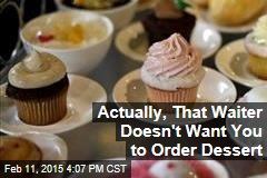 Actually, That Waiter Doesn't Want You to Order Dessert