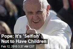 Pope: It's 'Selfish' Not to Have Children