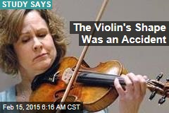 The Violin's Shape Was an Accident
