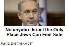 Netanyahu: Israel the Only Place Jews Can Feel Safe