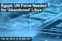 Egypt: UN Force Needed for 'Abandoned' Libya