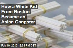 How a White Kid From Boston Became an Asian Gangster