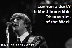 Lennon a Jerk? 5 Most Incredible Discoveries of the Week