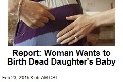 Report: Woman Wants to Birth Dead Daughter's Baby