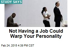 Not Having a Job Could Warp Your Personality