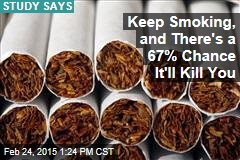 Keep Smoking, and There's a 67% Chance It'll Kill You