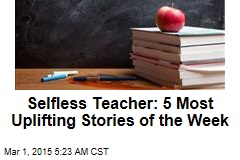Selfless Teacher: 5 Most Uplifting Stories of the Week