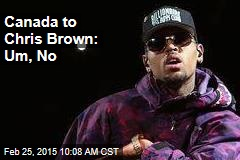 Canada to Chris Brown: Um, No