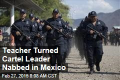 Teacher Turned Cartel Leader Nabbed in Mexico