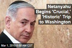 Netanyahu Begins 'Crucial,' 'Historic' Trip to Washington
