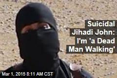 Suicidal Jihadi John: I'm 'a Dead Man Walking'